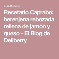 Recetario Caprabo: berenjena rebozada rellena de jamón y queso - El Blog de Deliberry