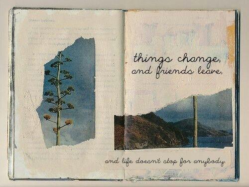 Les choses changent, les amis partent et la vie ne s'arrête pour aucun de nous.