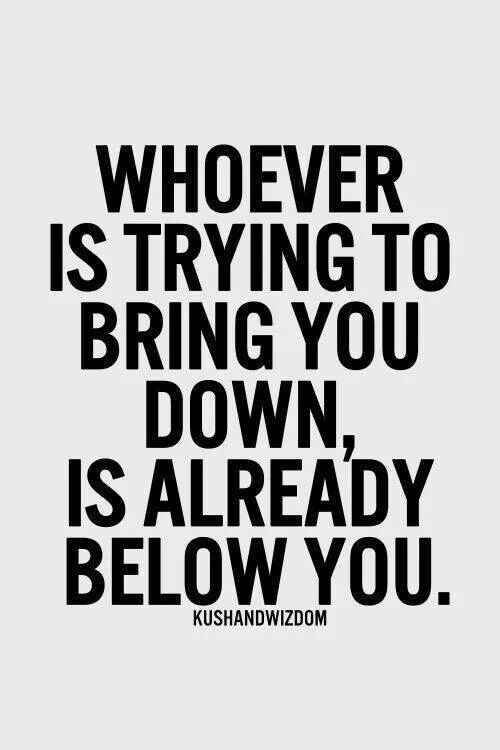 Whoever is trying to bring you down, it's already below you.