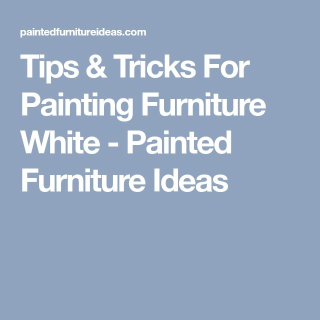 Tips & Tricks For Painting Furniture White - Painted Furniture Ideas