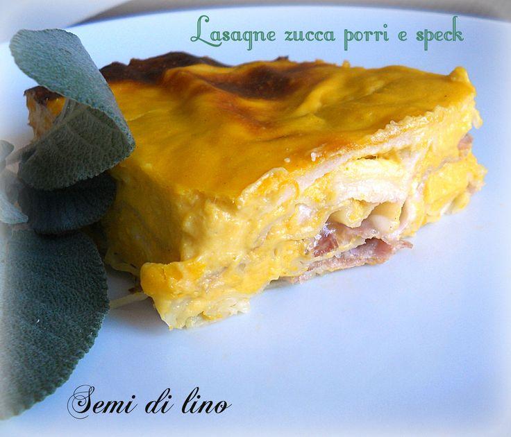 Lasagne zucca porri e speck Questa è una di quelle ricette pensate ma non troppo e di sicura riuscita! Un primo piatto dal sapore autunnale