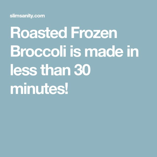 Roasted Frozen Broccoli is made in less than 30 minutes!