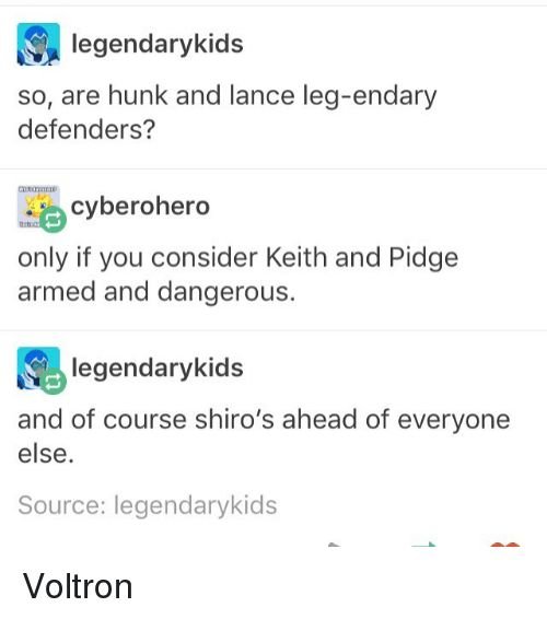 Memes, , and Voltron: legendarykids   so, are hunk and lance leg-endary   defenders?   cyberohero   only if you consider Keith and Pidge   armed and dangerous.   legendarykids   and of course shiro's ahead of everyone   else   Source: legendarykids  Voltron