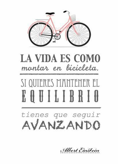 La vida es como montar en bicicleta. Si quieres mantener el equilibrio, tienes que seguir avanzando. // Life is like riding a bike. If you want to maintain balance, you have to keep moving forward.