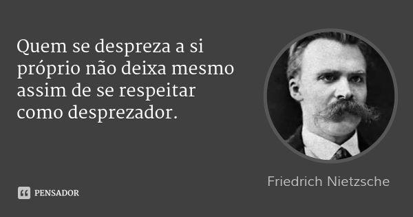 Quem se despreza a si próprio não deixa mesmo assim de se respeitar como desprezador. — Friedrich Nietzsche