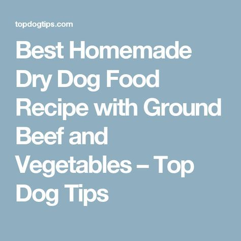 Best Homemade Dry Dog Food Recipe with Ground Beef and Vegetables – Top Dog Tips
