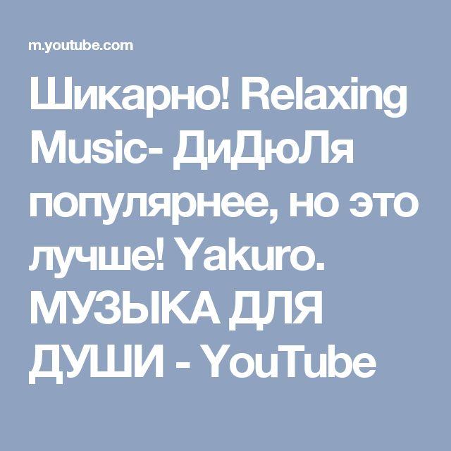 Шикарно! Relaxing Music- ДиДюЛя популярнее, но это лучше! Yakuro. МУЗЫКА ДЛЯ ДУШИ - YouTube