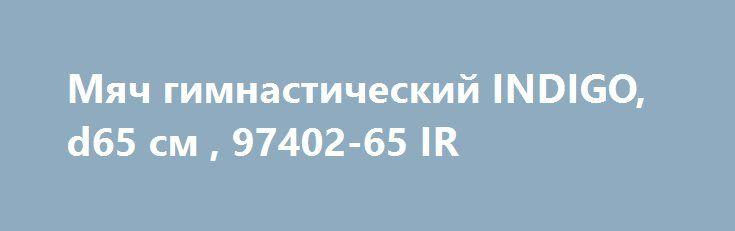 Мяч гимнастический INDIGO, d65 см , 97402-65 IR http://sport-good.ru/products/24069-myach-gimnasticheskij-indigo-d65-sm-97402-65-ir  Мяч гимнастический INDIGO, d65 см , 97402-65 IR со скидкой 118 рублей. Подробнее о предложении на странице: http://sport-good.ru/products/24069-myach-gimnasticheskij-indigo-d65-sm-97402-65-ir