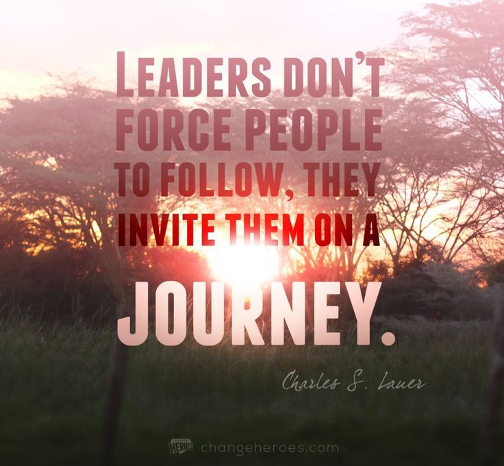"""""""Leaders don't force people to follow, they invite them on a journey"""" -Charles S. Lauer  Writing Prompt: Tell me about someone who was a remarkable leader.   --Laura Davis & The Writer's Journey www.lauradavis.net"""