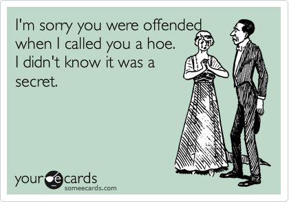 Funny Apology Ecard: I'm sorry you were offended when I called you a hoe. I didn't know it was a secret.