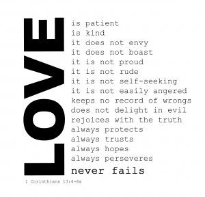 1 Corinthians 13:4–8a  (English Standard Version)   Love is patient and kind; love does not envy or boast; it is not arrogant or rude. It does not insist on its own way; it is not irritable or resentful; it does not rejoice at wrongdoing, but rejoices with the truth. Love bears all things, believes all things, hopes all things, endures all things. Love never ends. (ESV)