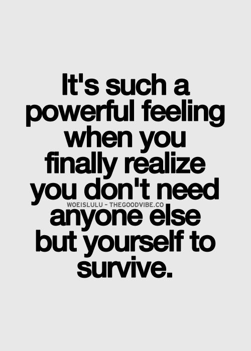 it is such a powerful feeling when you realize you don't need anyone else but yourself to survive.