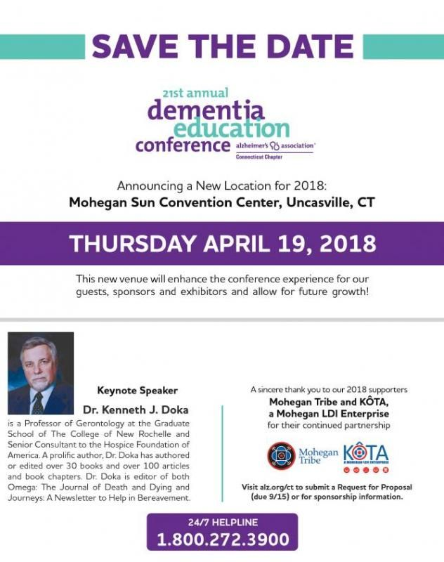 The Alzheimer's Association Connecticut Chapter's 21st Annual Dementia Education Conference onThursday, April 19, 2018 at the Mohegan Sun Convention Center in Uncasville, CT Conference time: TBA For more information visit:https://www.alz.org/ct/ 2018 Keynote Speaker:KENNETH J. DOKA, PhD