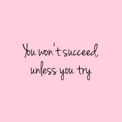 You won't succeed unless you try.