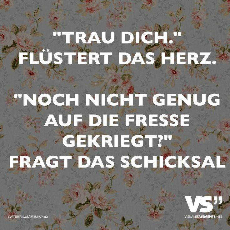 """""""""""Trau Dich."""" flüstert das Herz. """"Noch nicht genug auf die Fresse gekriegt?"""" fragt das Schicksal #Spruch #Schicksal von: visualstatements.net"""
