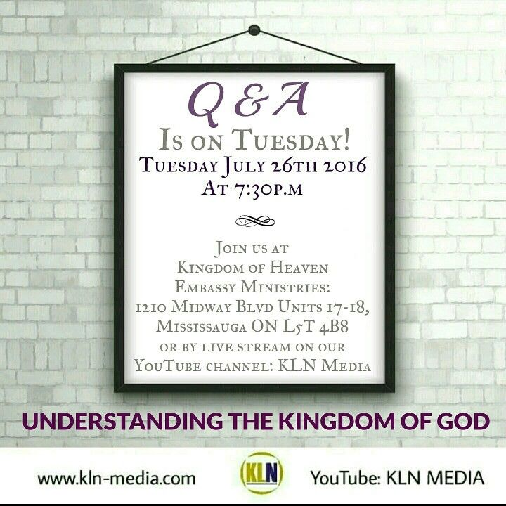 Kingdom Living Now  Join us on: TUESDAY JULY 26TH 2016 @7:30p.m/est, for our next: Q & A - UNDERSTANDING THE KINGDOM OF GOD.  Come be apart of this at:  Kingdom of Heaven Embassy Ministries 1210 Midway Blvd Units 17-18 Mississauga ON L5T 4B8 Canada. Call in with a question at: 905-696-8686.  We will be live on our YouTube channel:KLN MEDIA.  Proverbs 4:5-7 NKJV 5 Get wisdom! Get understanding! Do not forget, nor turn away from the words of my mouth. 6 Do not forsake her, and she will…