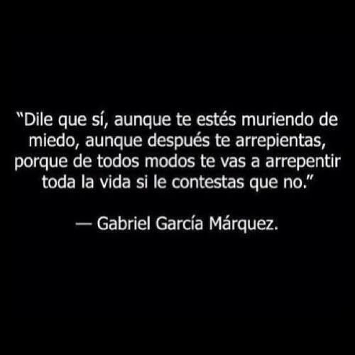 Dile que sí - Gabriel García Márquez. Say yes, or you'll have regrets by saying no. (Very true-almost no one regrets making an effort or trying. I will try new things!)