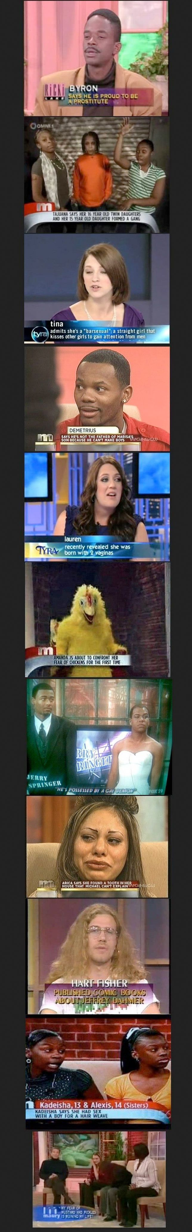 Ridiculous Maury and Tyra guests. So funny :P I died when I saw the chicken one... Jesus....
