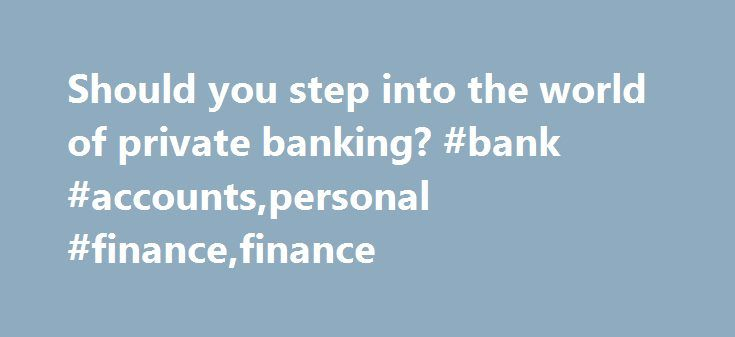 Should you step into the world of private banking? #bank #accounts,personal #finance,finance http://fiji.nef2.com/should-you-step-into-the-world-of-private-banking-bank-accountspersonal-financefinance/  Should you step into the world of private banking? For many of us, the privileged world of private banking conjures up an image of something akin to Gringotts in the Harry Potter novels all obsequiousness and frock-coats. Even without the attendant goblins and dragons, nothing could be…