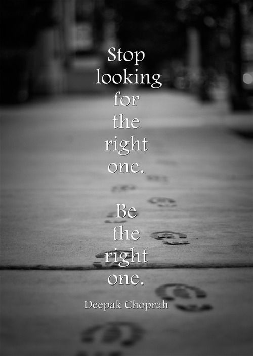 Stop looking for the right one.  Be the right one. ~Deepak Choprah