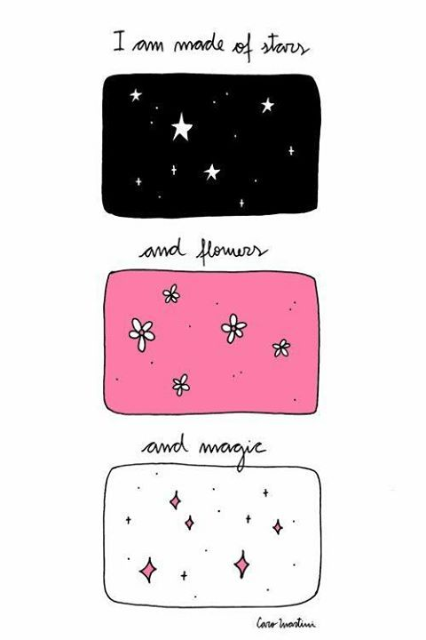 I am made of stars and flowers and magic..
