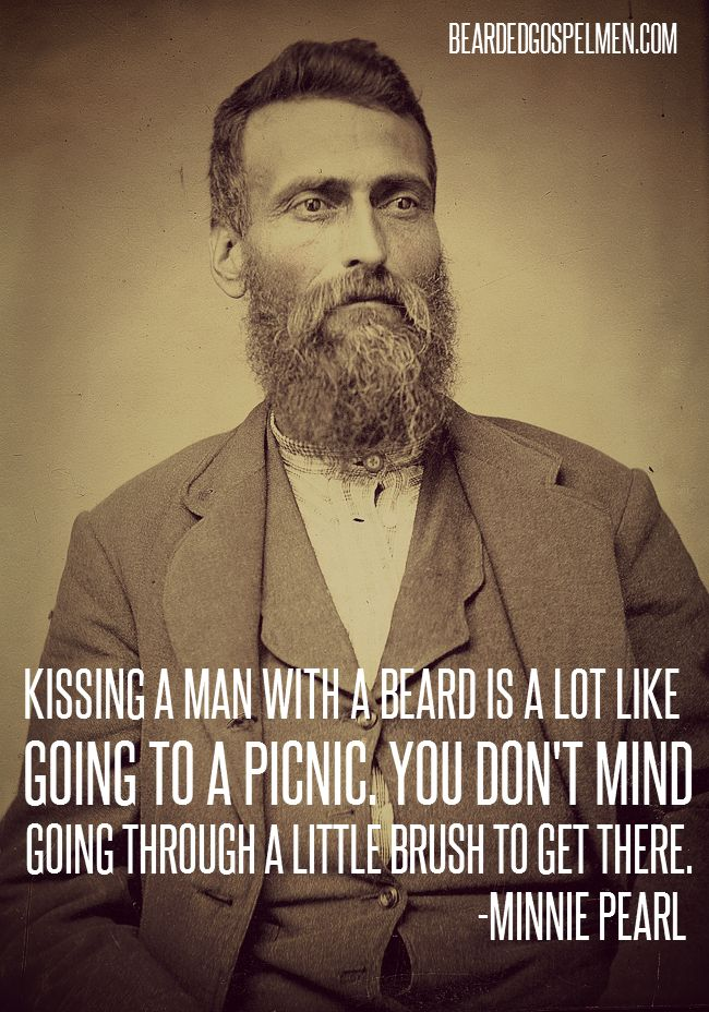 """""""Kissing a man with a beard is a lot like a picnic. You don't mind going through a little brush to get there.""""  -Minnie Pearl"""