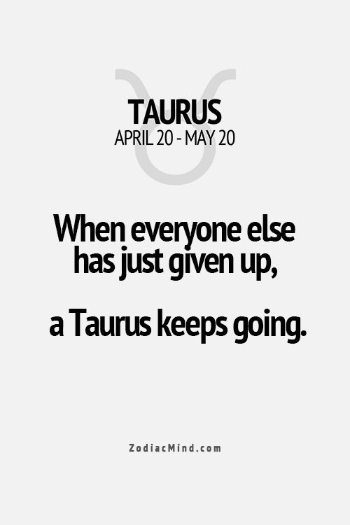 "Taurus - ""when everyone else has just given up, a Taurus keeps going."""