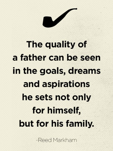 """The quality of a father can be seen in the goals, dreams and aspirations he sets not only for himself, but for his family."""