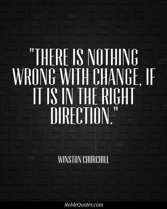 """There is nothing wrong about change; if it is in the right direction."" ~ Winston Churchill"