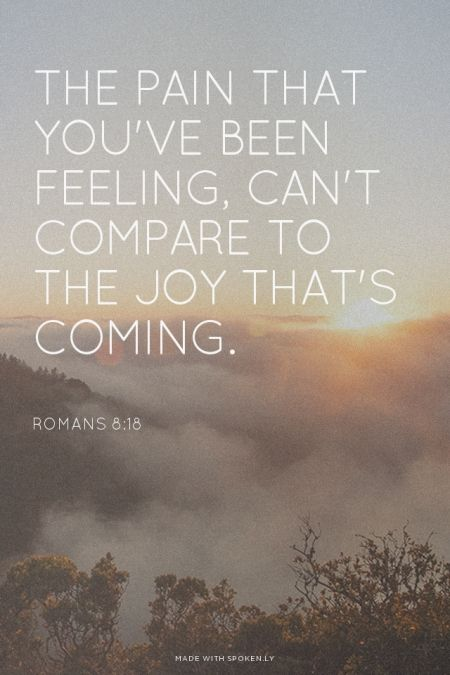 The pain that you've been feeling, can't compare to the joy that's coming. - Romans 8:18 | Emily made this with Spoken.ly