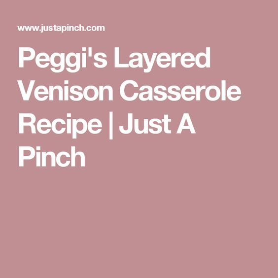 Peggi's Layered Venison Casserole Recipe | Just A Pinch