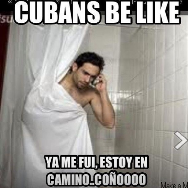 Cuban meme.This is so funny and so true. ;-) cuban be like... I already left I'm on my way