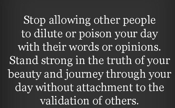 stop allowing other people to dilute or poison your day with their words or opinions, stand strong in the truth of your beauty, and journey through your day without attachment to validation of others