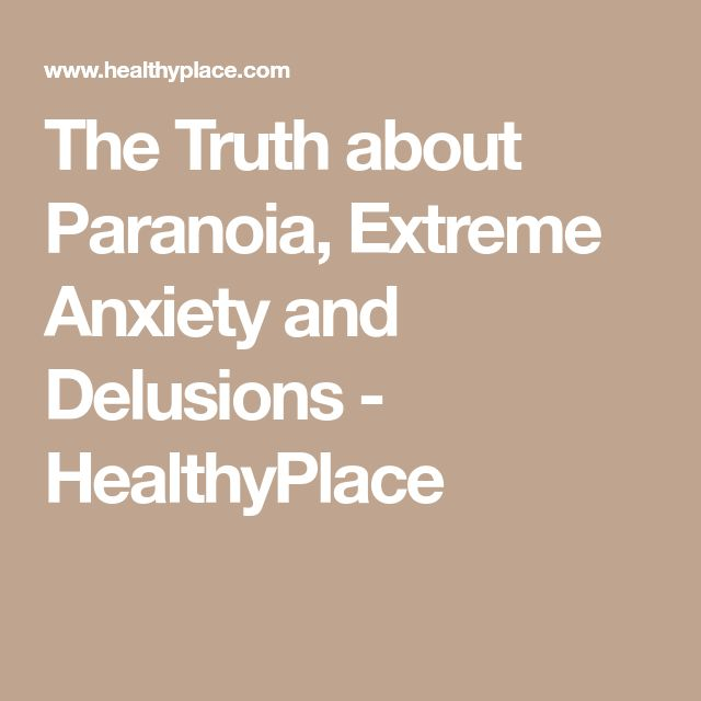 The Truth about Paranoia, Extreme Anxiety and Delusions - HealthyPlace