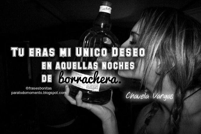 Tu eras mi único deseo en aquellas noches de borrachera.  -Chavela Vargas.