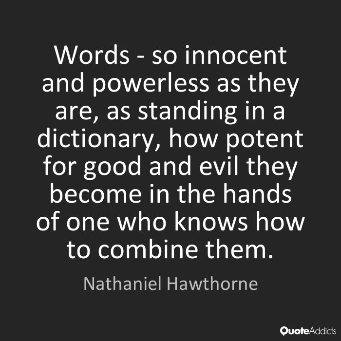 Words - so innocent and powerless as they are, as standing in a dictionary, how potent for good and evil they become in the hands of one who knows how to combine them. - Nathaniel Hawthorne