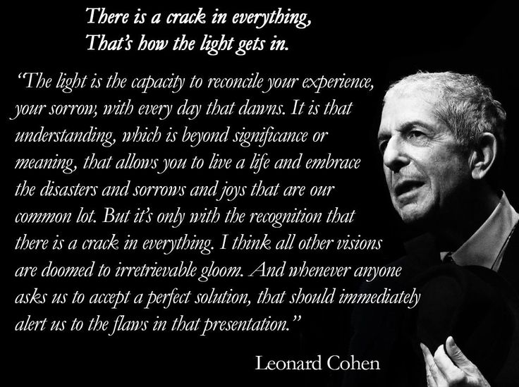 "In a Nov 19, 1992 interview, Barbara Gowdy asked the Canadian singer-songwriter, ""What is the light?"" Leonard Cohen's answer  http://1heckofaguy.com/"