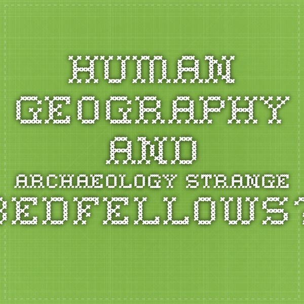 Human geography and archaeology Strange bedfellows?