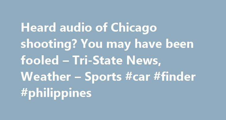 Heard audio of Chicago shooting? You may have been fooled – Tri-State News, Weather – Sports #car #finder #philippines http://remmont.com/heard-audio-of-chicago-shooting-you-may-have-been-fooled-tri-state-news-weather-sports-car-finder-philippines/  #used cars chicago # ALSO ON 14wfie.com More By MICHAEL TARM and HANNAH CUSHMAN Associated Press CHICAGO (AP) – Hours after the city of Chicago released audio-free dashcam video of a white officer shooting a black teen 16 times, a 35-second…