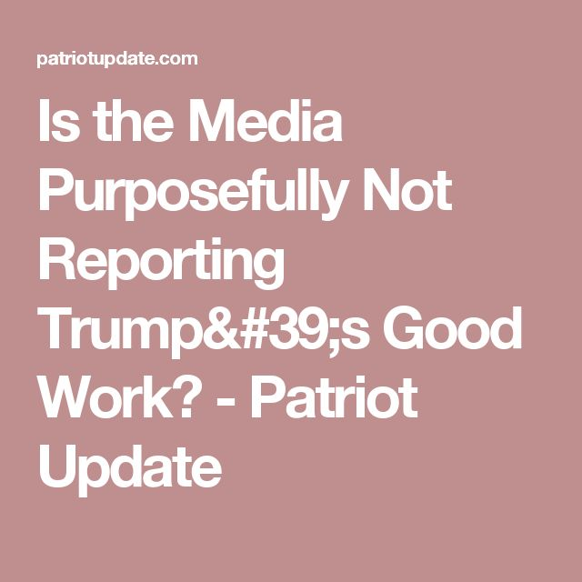 Is the Media Purposefully Not Reporting Trump's Good Work? - Patriot Update