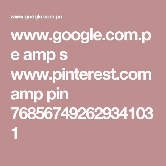 www.google.com.pe amp s www.pinterest.com amp pin 768567492629341031