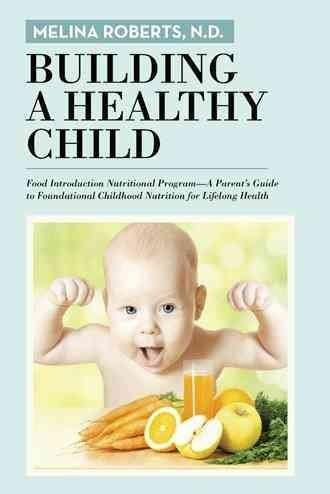 Building a Healthy Child: Food Introduction Nutritional Program. a Parent's Guide to Foundational Childhood Nutri...