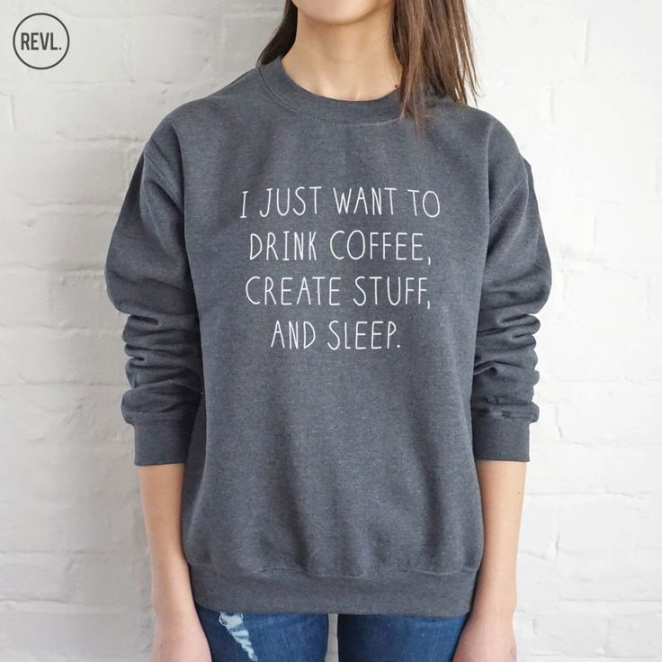 I Just Want To Drink Coffee, Create Stuff And Sleep Sweatshirt Sweater Jumper Top Fashion Funny Slogan by RevlApparel on Etsy https://www.etsy.com/listing/251193941/i-just-want-to-drink-coffee-create-stuff