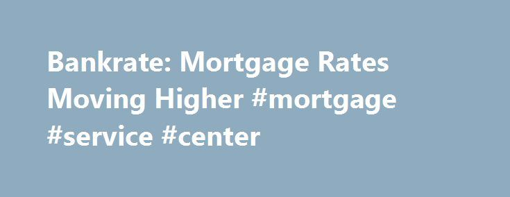 Bankrate: Mortgage Rates Moving Higher #mortgage #service #center http://mortgage.remmont.com/bankrate-mortgage-rates-moving-higher-mortgage-service-center/  #mortgage rates bankrate # YahooFinance Bankrate: Mortgage Rates Moving Higher For just the second time since last June, the larger jumbo 30-year fixed came in a tad higher than the smaller conforming loan, at 3.78 percent. The average 15-year fixed mortgage settled at 2.98 percent. Adjustable mortgage rates increased in an even more…