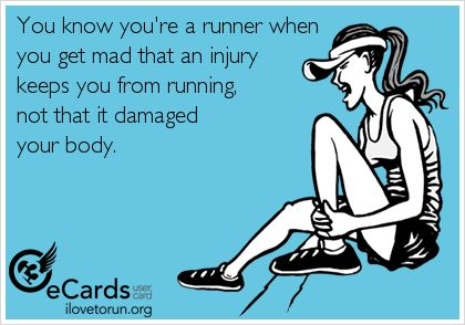 You know you're a runner when you get mad that an injury keeps you from running…