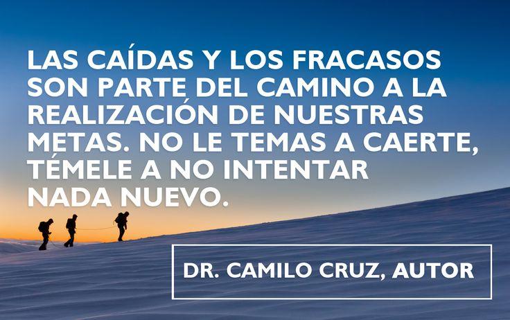Las caídas y los fracasos son parte del camino a la realización de nuestras metas. No le temas a caerte,  témele a no intentar nada nuevo. — Dr. Camilo Cruz