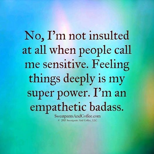 No, I'm not insulted at all when people call me sensitive. Feeling things deeply is my super power. I'm an empathetic badass. .... damn right ;) Highly Sensitive People HSP