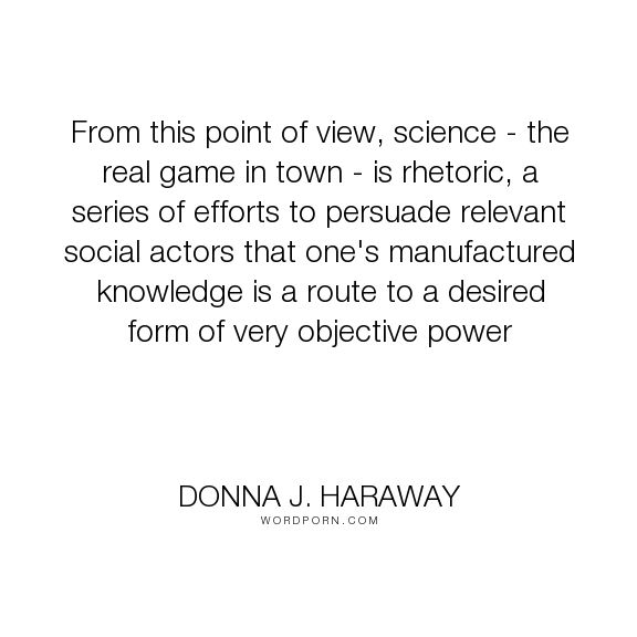 "Donna J. Haraway - ""From this point of view, science - the real game in town - is rhetoric, a series..."". truth, feminism, objectivity, partial-perspective, rhetoric, science-studies, situated-knowledge, social-constructionism"