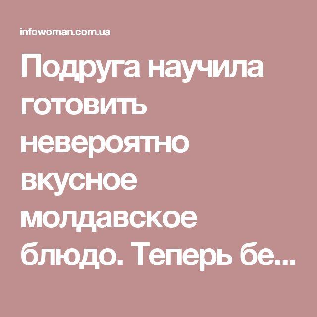 Подруга научила готовить невероятно вкусное молдавское блюдо. Теперь без него не обходится ни одно застолье » Женский сайт InfoWoman.com.ua. Полезные советы для женщин