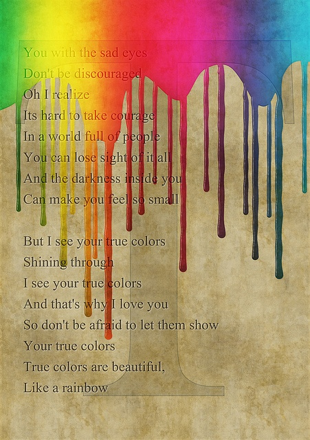 True Colors lyrics / songs of inspiration: You with the sad eyes, Don't be discouraged, Oh I realize It's hard to take courage, In a world full of people You can lose sight of it all, And the darkness inside you Can make you feel so small. But I see your true colors Shining through. I see your true colors, And that's why I love you. So don't be afraid to let them show; Your true colors, True colors are beautiful, Like a rainbow